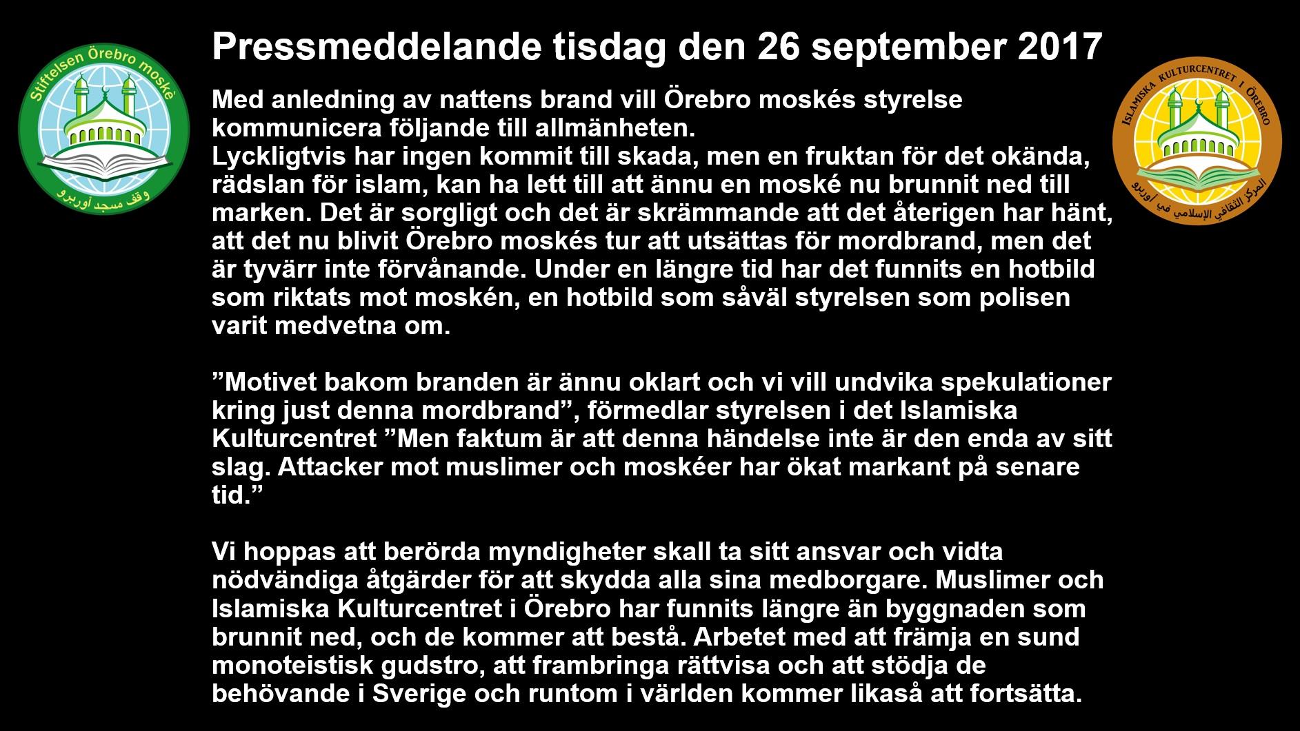 """Pressmeddelande tisdag den 26 september 2017 Med anledning av nattens brand vill Örebro moskés styrelse kommunicera följande till allmänheten. Lyckligtvis har ingen kommit till skada, men en fruktan för det okända, rädslan för islam, kan ha lett till att ännu en moské nu brunnit ned till marken. Det är sorgligt och det är skrämmande att det återigen har hänt, att det nu blivit Örebro moskés tur att utsättas för mordbrand, men det är tyvärr inte förvånande. Under en längre tid har det funnits en hotbild som riktats mot moskén, en hotbild som såväl styrelsen som polisen varit medvetna om. """"Motivet bakom branden är ännu oklart och vi vill undvika spekulationer kring just denna mordbrand"""", förmedlar styrelsen i det Islamiska Kulturcentret """"Men faktum är att denna händelse inte är den enda av sitt slag. Attacker mot muslimer och moskéer har ökat markant på senare tid."""" Vi hoppas att berörda myndigheter skall ta sitt ansvar och vidta nödvändiga åtgärder för att skydda alla sina medborgare. Muslimer och Islamiska Kulturcentret i Örebro har funnits längre än byggnaden som brunnit ned, och de kommer att bestå. Arbetet med att främja en sund monoteistisk gudstro, att frambringa rättvisa och att stödja de behövande i Sverige och runtom i världen kommer likaså att fortsätta."""
