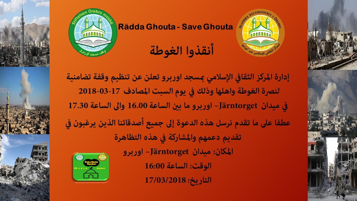 أنقذوا الغوطة Rädda Ghouta - Save Ghouta إدارة المركز الثقافي الإسلامي بمسجد اوربرو تعلن عن تنظيم وقفة تضامنية لنصرة الغوطة واهلها وذلك في يوم السبت المصادف 2018-03-17 في ميدان Järntorget – أوريبرو ما بين الساعة16.00 والى الساعة 17.30 عطفا على ما تقدم نرسل هذه الدعوة إلى جميع أصدقائنا الذين يرغبون في تقديم دعمهم والمشاركة في هذه التظاهرة المكان: ميدان Järntorget – أوريبرو الوقت: الساعة 16:00 التاريخ: 17/03/2018